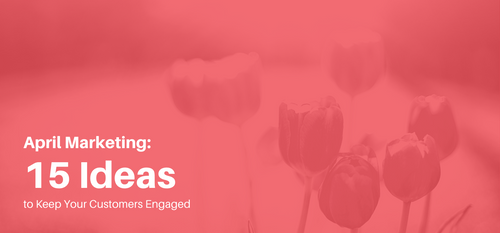 AgencyVista_Blog_april-marketing-15-ideas-to-keep-your-customers-engaged